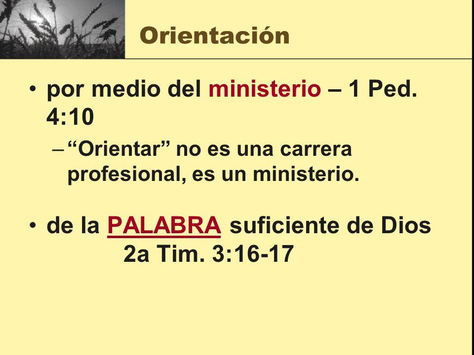 Orientación por medio del ministerio – 1 Ped. 4:10 –Orientar no es una carrera profesional, es un ministerio. de la PALABRA suficiente de Dios 2a Tim.