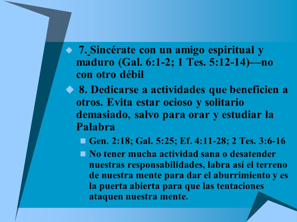 7. Sincérate con un amigo espiritual y maduro (Gal. 6:1-2; 1 Tes. 5:12-14)no con otro débil 8. Dedicarse a actividades que beneficien a otros. Evita e
