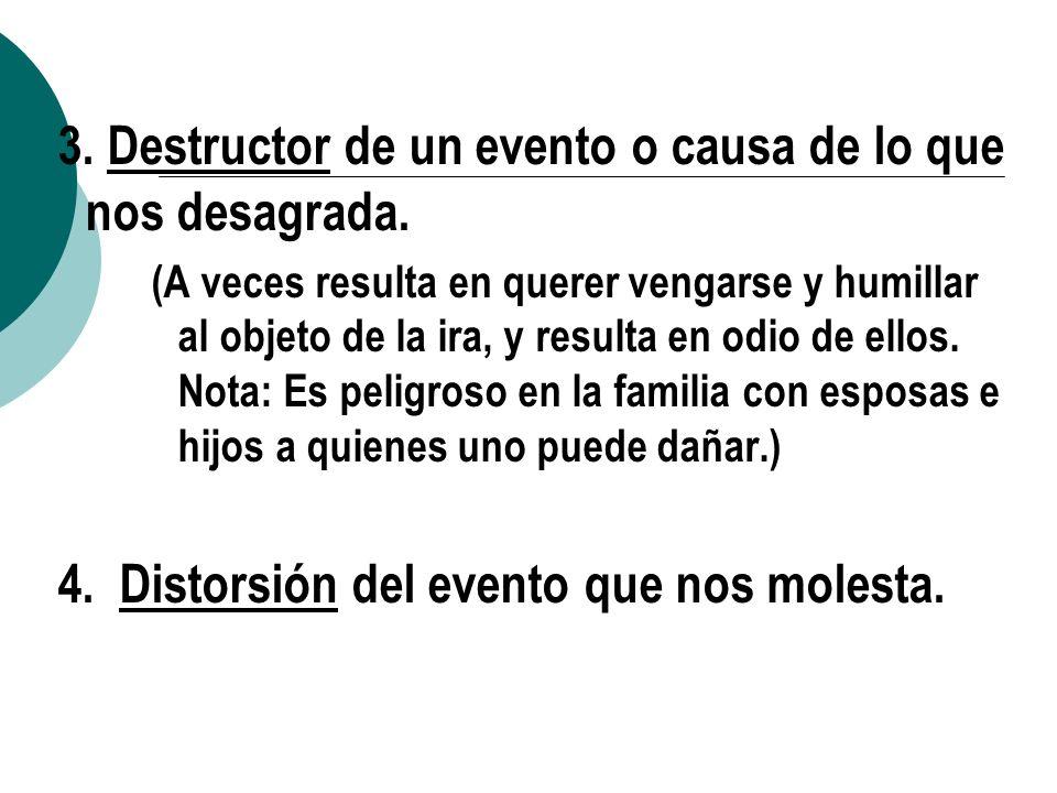 3. Destructor de un evento o causa de lo que nos desagrada. (A veces resulta en querer vengarse y humillar al objeto de la ira, y resulta en odio de e