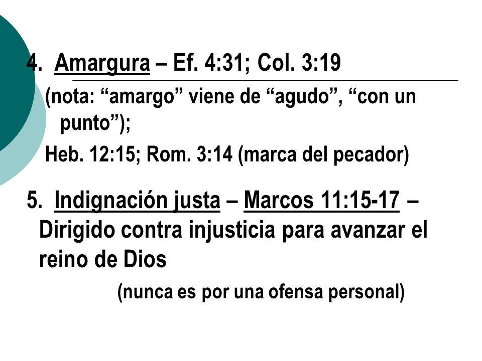 4. Amargura – Ef. 4:31; Col. 3:19 (nota: amargo viene de agudo, con un punto); Heb. 12:15; Rom. 3:14 (marca del pecador) 5. Indignación justa – Marcos