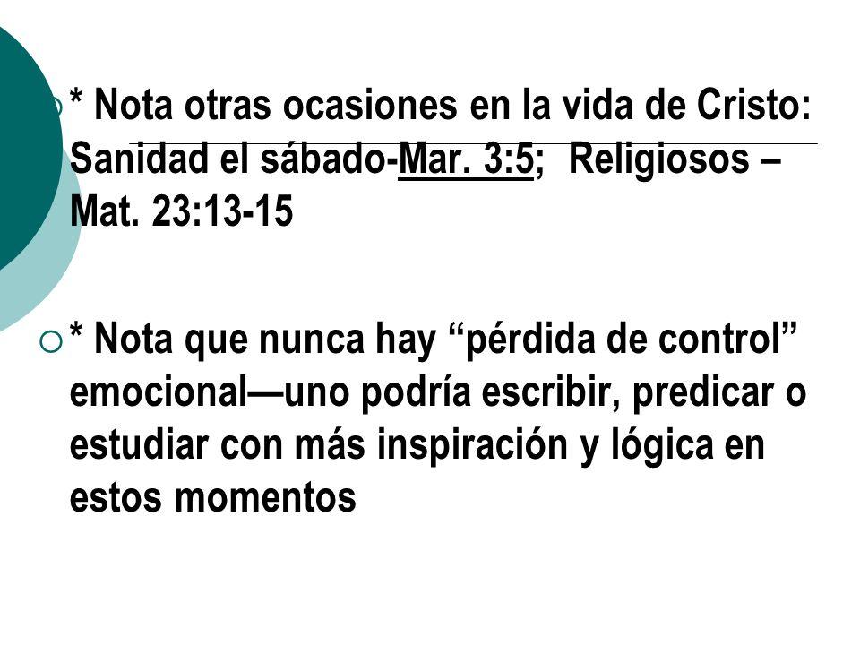 * Nota otras ocasiones en la vida de Cristo: Sanidad el sábado-Mar. 3:5; Religiosos – Mat. 23:13-15 * Nota que nunca hay pérdida de control emocionalu