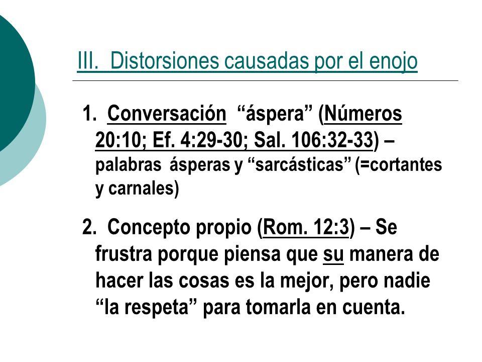 III. Distorsiones causadas por el enojo 1. Conversación áspera (Números 20:10; Ef. 4:29-30; Sal. 106:32-33) – palabras ásperas y sarcásticas (=cortant