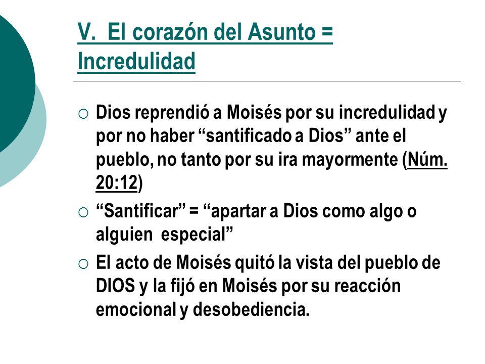 V. El corazón del Asunto = Incredulidad Dios reprendió a Moisés por su incredulidad y por no haber santificado a Dios ante el pueblo, no tanto por su