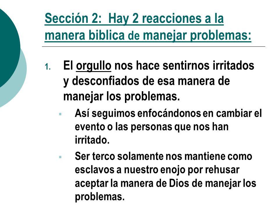 Sección 2: Hay 2 reacciones a la manera biblica de manejar problemas: 1. El orgullo nos hace sentirnos irritados y desconfiados de esa manera de manej