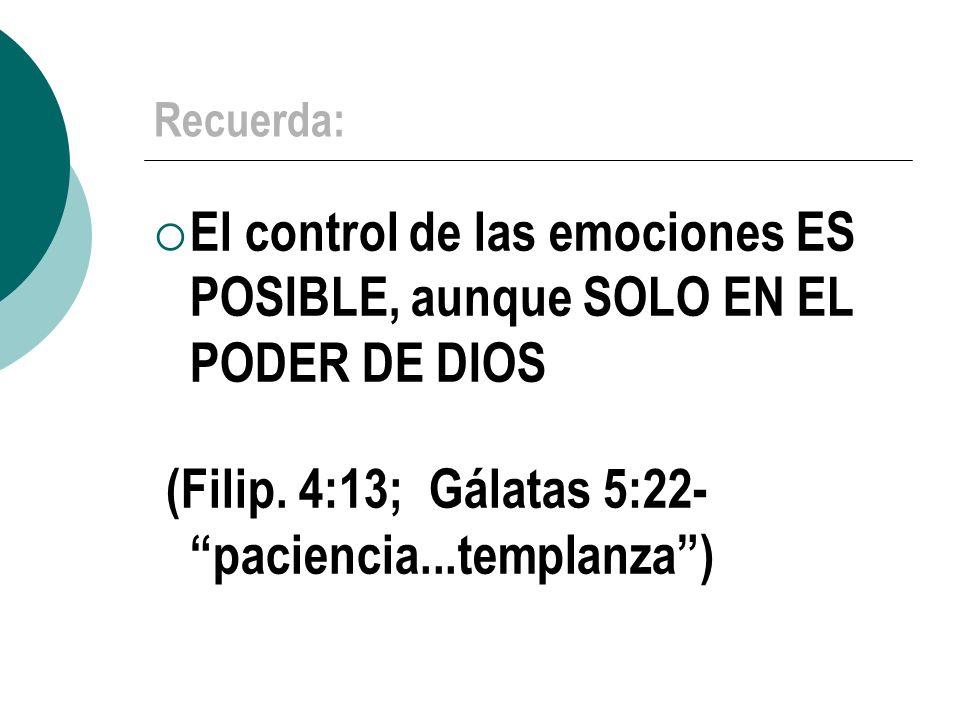 Recuerda: El control de las emociones ES POSIBLE, aunque SOLO EN EL PODER DE DIOS (Filip. 4:13; Gálatas 5:22- paciencia...templanza)