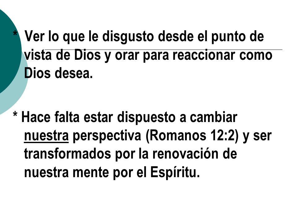 * Ver lo que le disgusto desde el punto de vista de Dios y orar para reaccionar como Dios desea. * Hace falta estar dispuesto a cambiar nuestra perspe