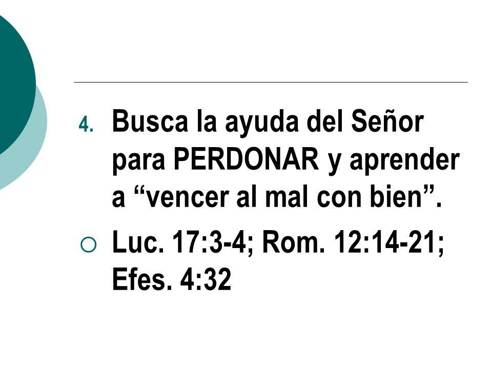 4. Busca la ayuda del Señor para PERDONAR y aprender a vencer al mal con bien. Luc. 17:3-4; Rom. 12:14-21; Efes. 4:32