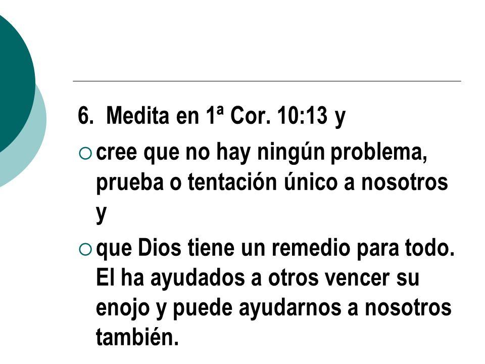 6. Medita en 1ª Cor. 10:13 y cree que no hay ningún problema, prueba o tentación único a nosotros y que Dios tiene un remedio para todo. El ha ayudado