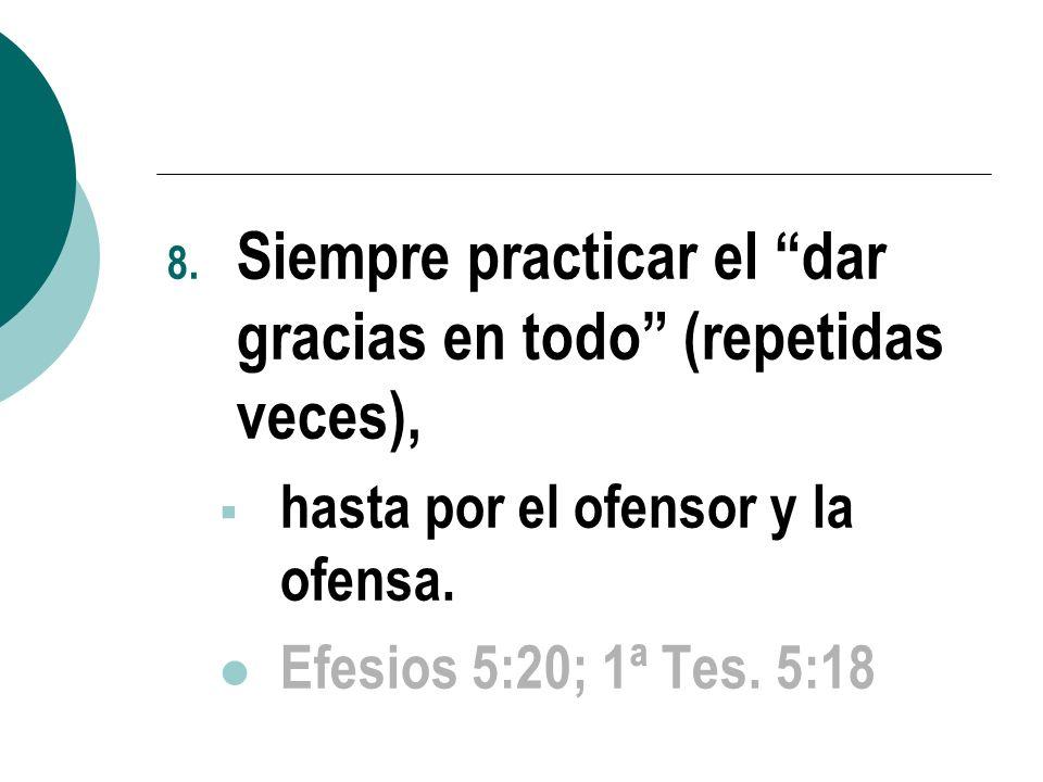 8. Siempre practicar el dar gracias en todo (repetidas veces), hasta por el ofensor y la ofensa. Efesios 5:20; 1ª Tes. 5:18