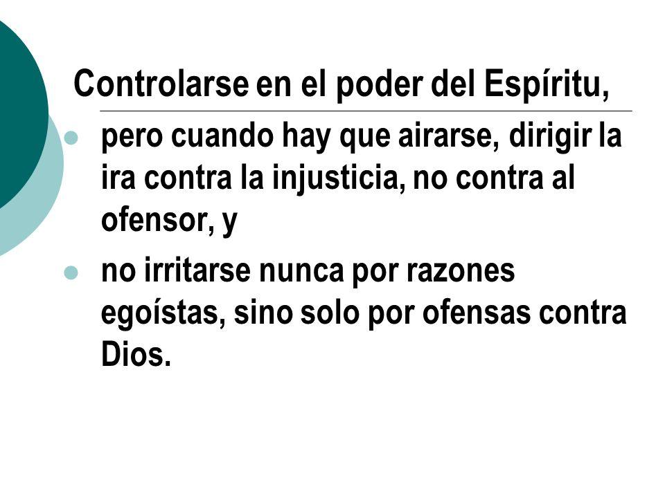 9. Controlarse en el poder del Espíritu, pero cuando hay que airarse, dirigir la ira contra la injusticia, no contra al ofensor, y no irritarse nunca