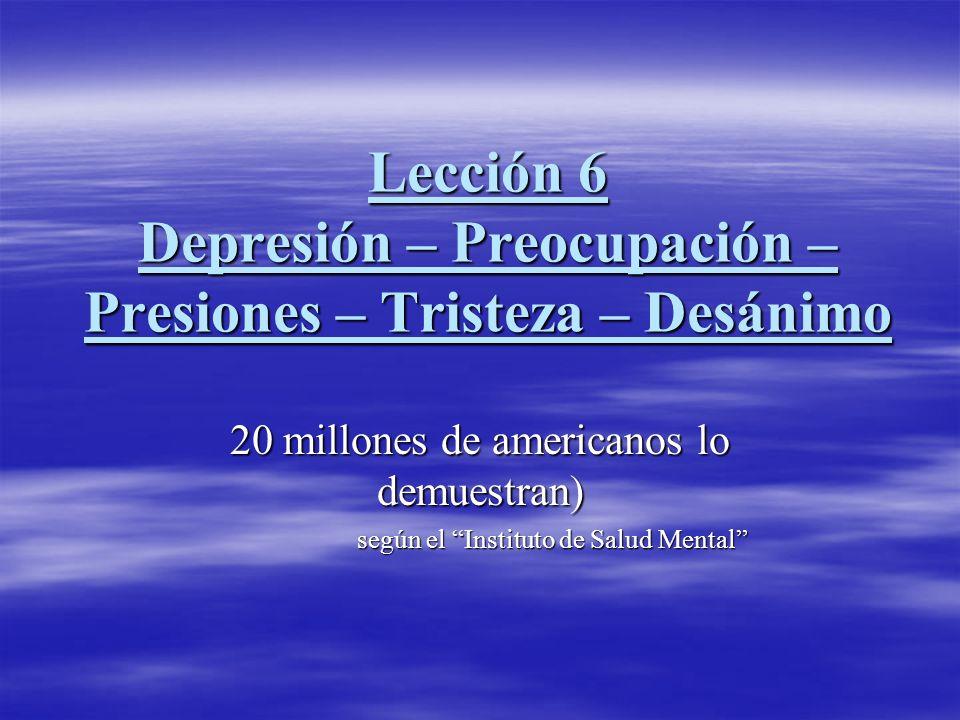Lección 6 Depresión – Preocupación – Presiones – Tristeza – Desánimo 20 millones de americanos lo demuestran) según el Instituto de Salud Mental