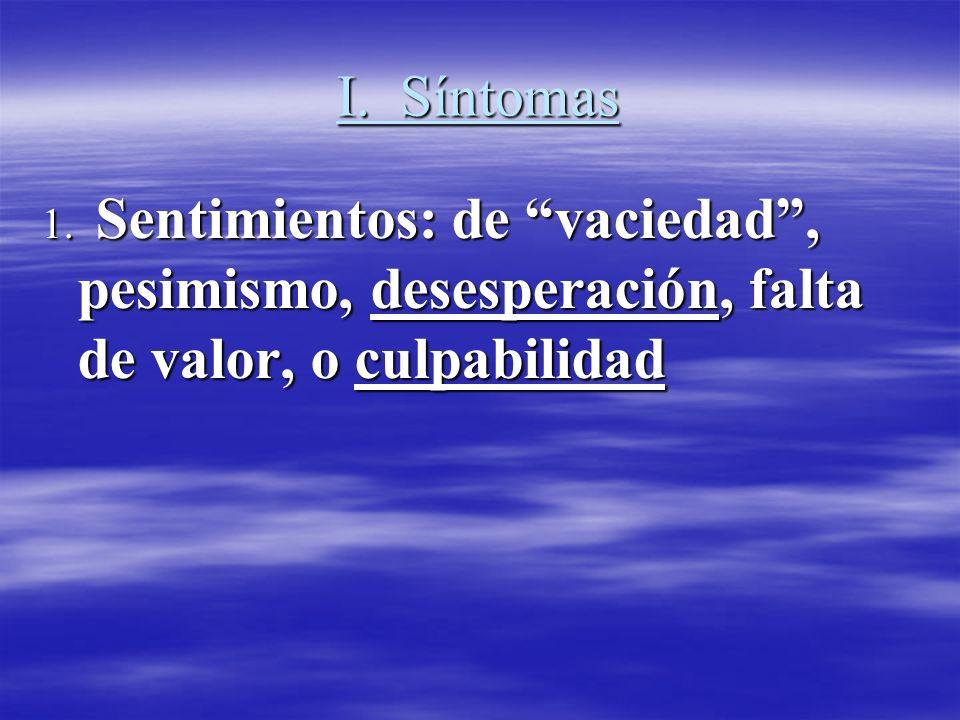 I. Síntomas 1. Sentimientos: de vaciedad, pesimismo, desesperación, falta de valor, o culpabilidad