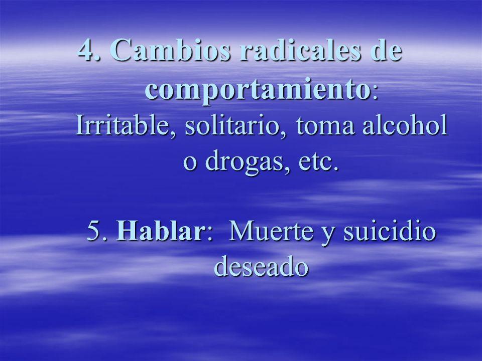 4. Cambios radicales de comportamiento : Irritable, solitario, toma alcohol o drogas, etc. 5. Hablar: Muerte y suicidio deseado