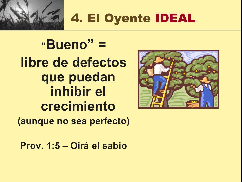 4. El Oyente IDEAL Bueno = libre de defectos que puedan inhibir el crecimiento (aunque no sea perfecto) Prov. 1:5 – Oirá el sabio