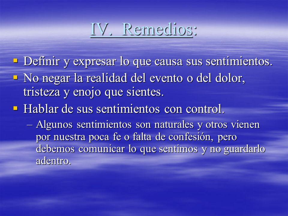 IV. Remedios: Definir y expresar lo que causa sus sentimientos. Definir y expresar lo que causa sus sentimientos. No negar la realidad del evento o de