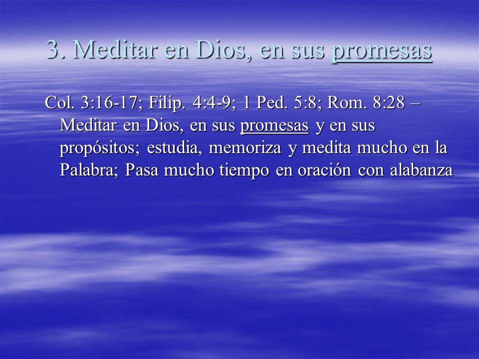 3. Meditar en Dios, en sus promesas Col. 3:16-17; Filip. 4:4-9; 1 Ped. 5:8; Rom. 8:28 – Meditar en Dios, en sus promesas y en sus propósitos; estudia,