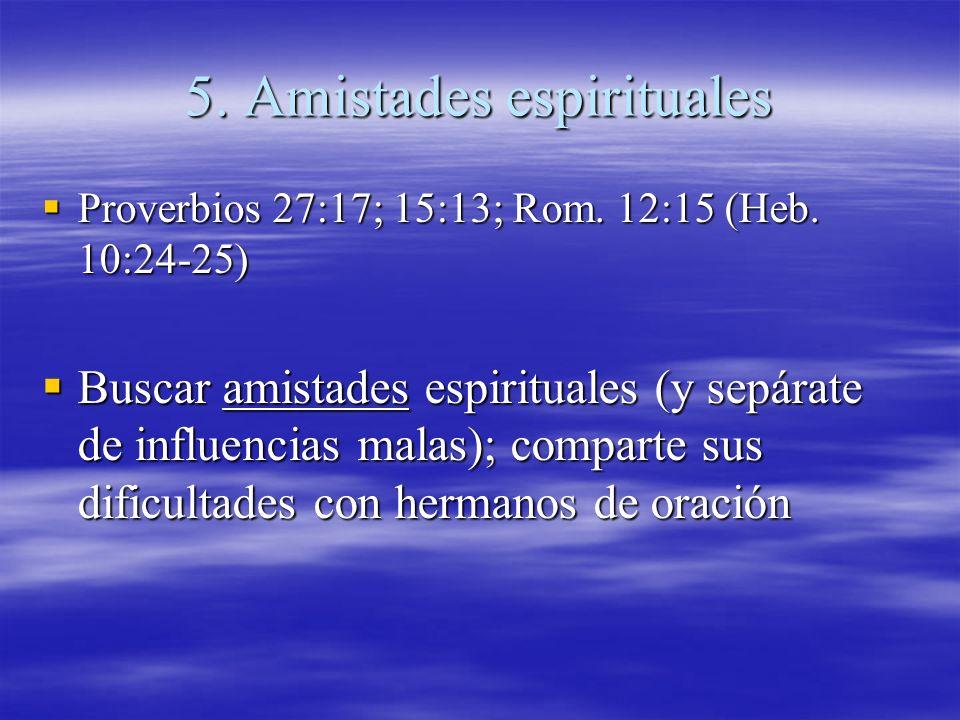 5. Amistades espirituales Proverbios 27:17; 15:13; Rom. 12:15 (Heb. 10:24-25) Proverbios 27:17; 15:13; Rom. 12:15 (Heb. 10:24-25) Buscar amistades esp