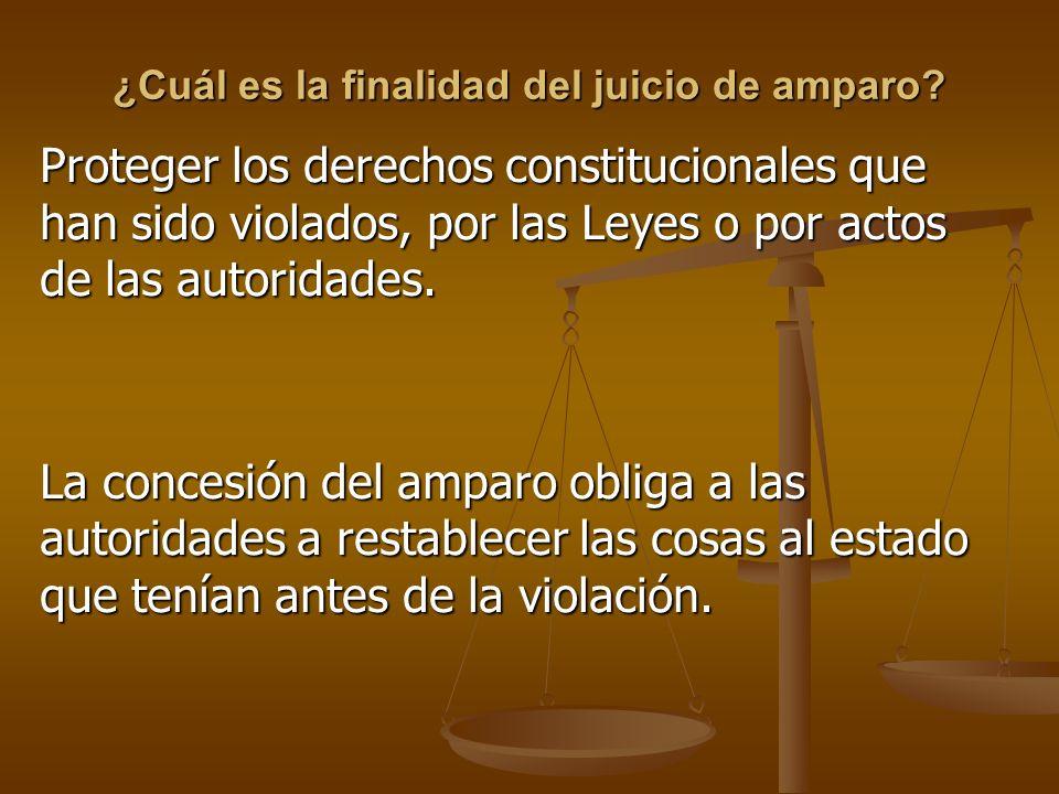 ¿Cuál es la finalidad del juicio de amparo? Proteger los derechos constitucionales que han sido violados, por las Leyes o por actos de las autoridades