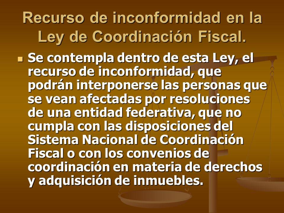 Recurso de inconformidad en la Ley de Coordinación Fiscal. Se contempla dentro de esta Ley, el recurso de inconformidad, que podrán interponerse las p
