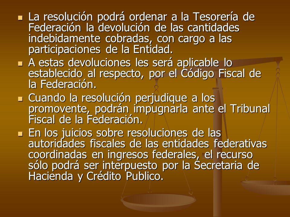 La resolución podrá ordenar a la Tesorería de Federación la devolución de las cantidades indebidamente cobradas, con cargo a las participaciones de la