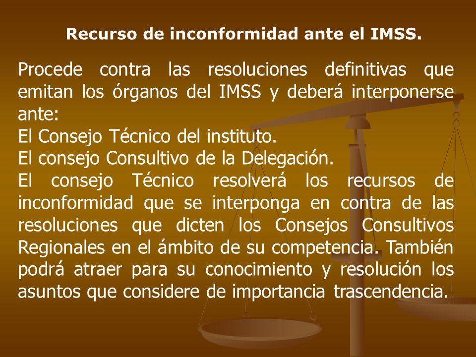 Recurso de inconformidad ante el IMSS. Procede contra las resoluciones definitivas que emitan los órganos del IMSS y deberá interponerse ante: El Cons