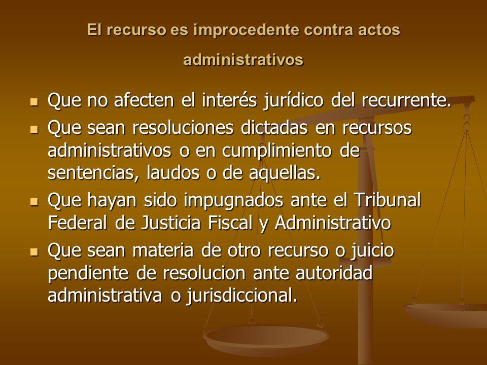 El recurso es improcedente contra actos administrativos Que no afecten el interés jurídico del recurrente. Que no afecten el interés jurídico del recu