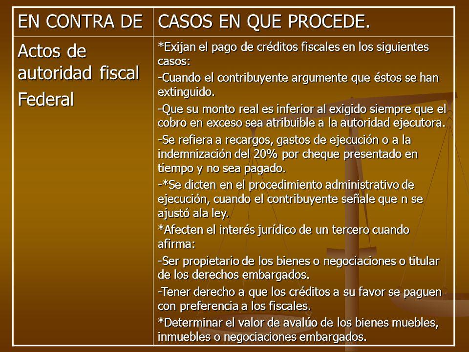 EN CONTRA DE CASOS EN QUE PROCEDE. Actos de autoridad fiscal Federal *Exijan el pago de créditos fiscales en los siguientes casos: -Cuando el contribu