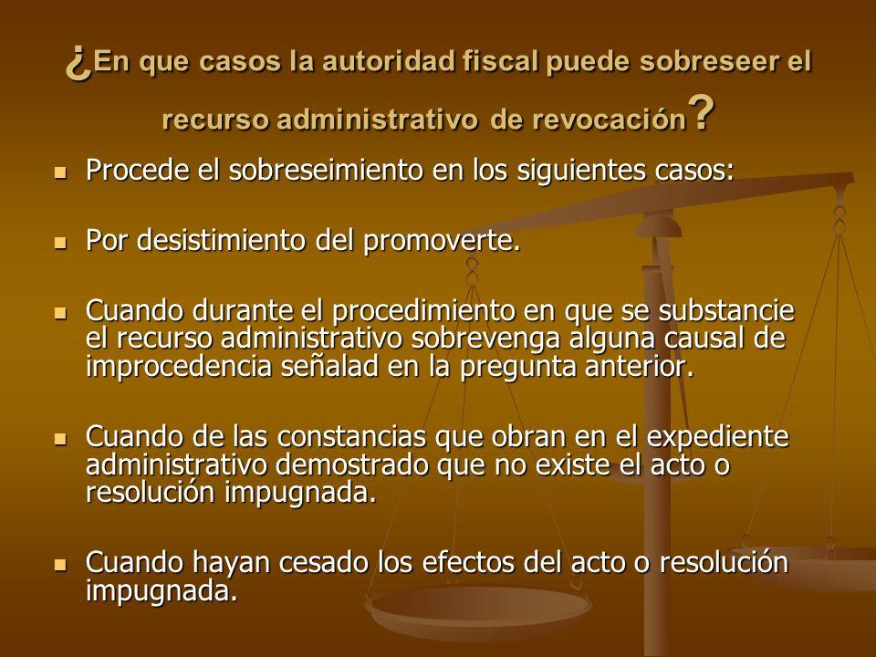 ¿ En que casos la autoridad fiscal puede sobreseer el recurso administrativo de revocación ? Procede el sobreseimiento en los siguientes casos: Proced