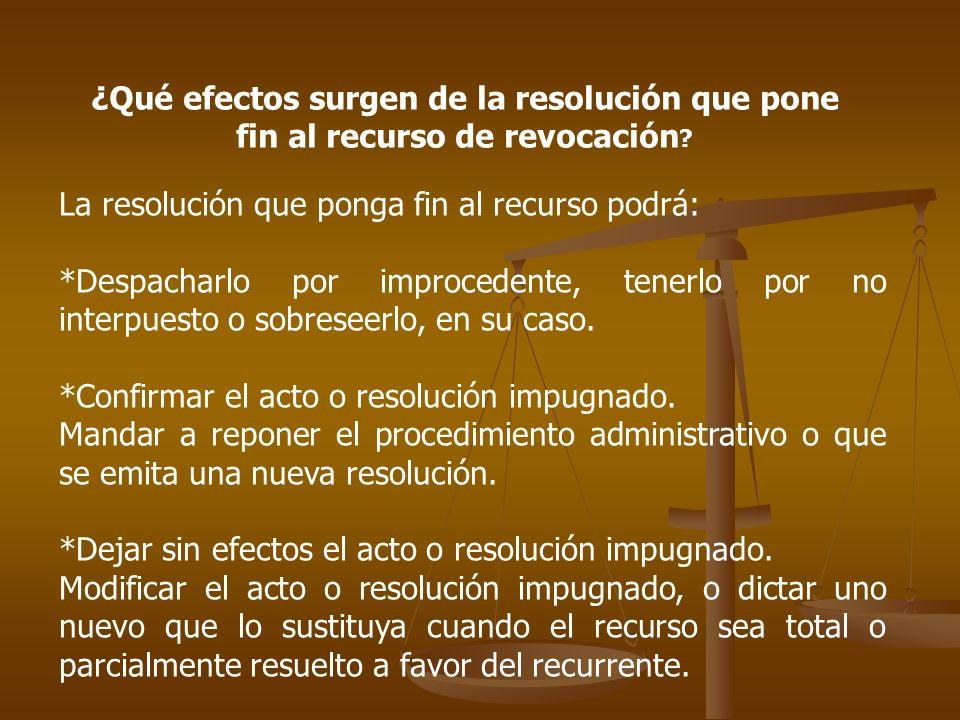 ¿Qué efectos surgen de la resolución que pone fin al recurso de revocación ? La resolución que ponga fin al recurso podrá: *Despacharlo por improceden