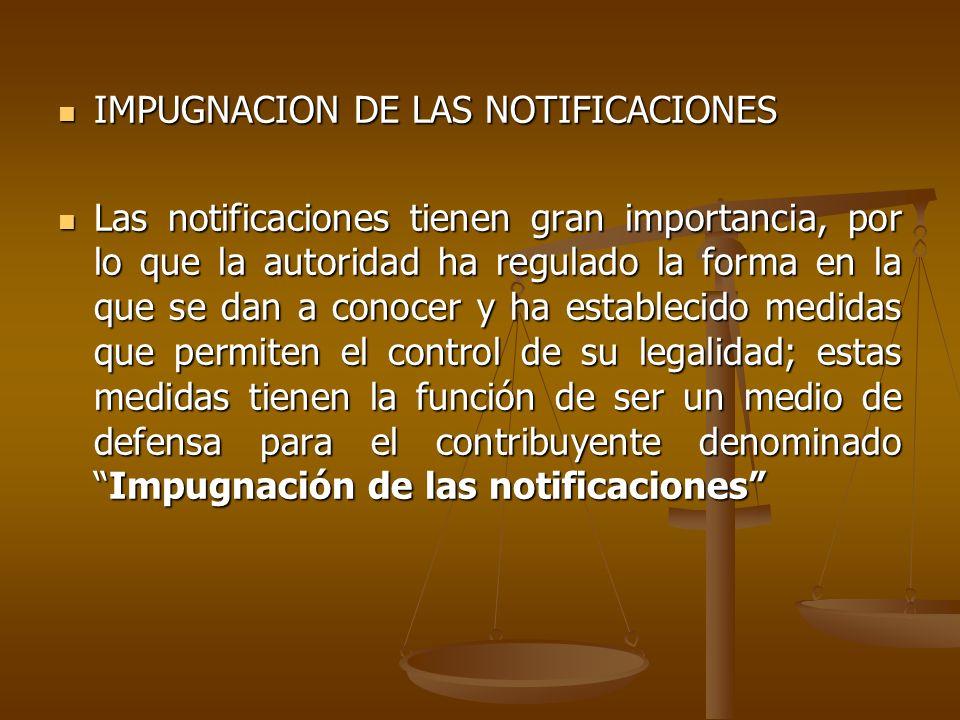 IMPUGNACION DE LAS NOTIFICACIONES IMPUGNACION DE LAS NOTIFICACIONES Las notificaciones tienen gran importancia, por lo que la autoridad ha regulado la