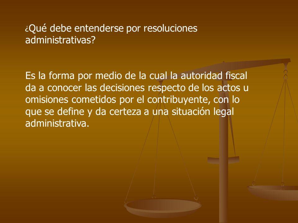 ¿ Qué debe entenderse por resoluciones administrativas? Es la forma por medio de la cual la autoridad fiscal da a conocer las decisiones respecto de l
