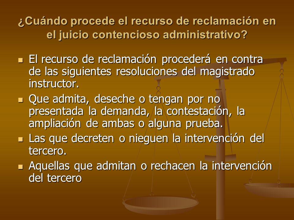 ¿Cuándo procede el recurso de reclamación en el juicio contencioso administrativo? El recurso de reclamación procederá en contra de las siguientes res