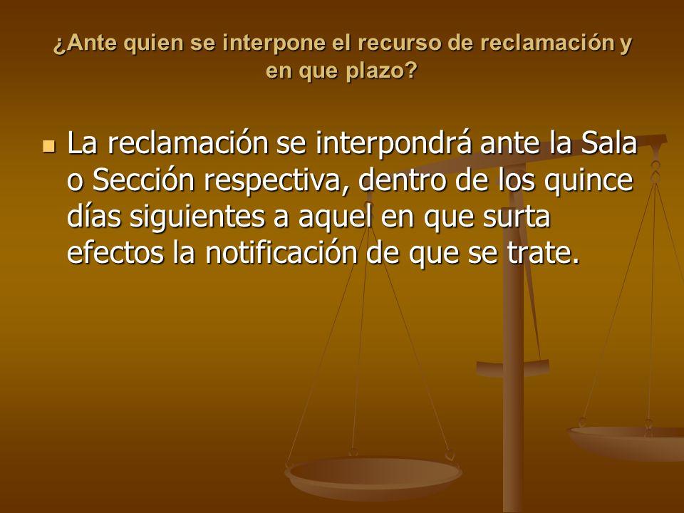 ¿Ante quien se interpone el recurso de reclamación y en que plazo? La reclamación se interpondrá ante la Sala o Sección respectiva, dentro de los quin