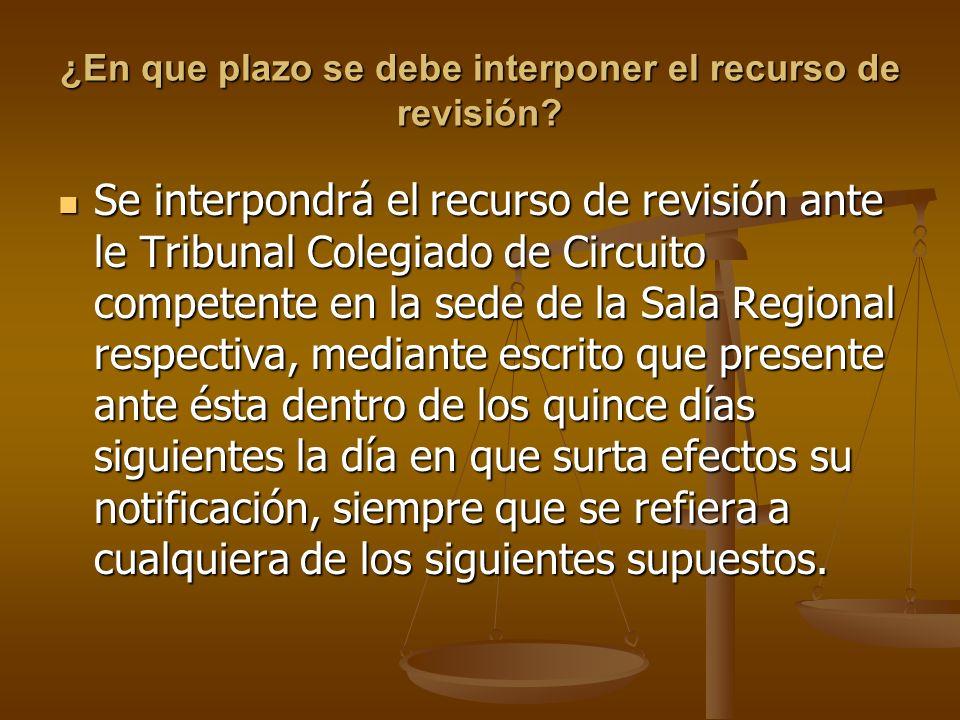 ¿En que plazo se debe interponer el recurso de revisión? Se interpondrá el recurso de revisión ante le Tribunal Colegiado de Circuito competente en la