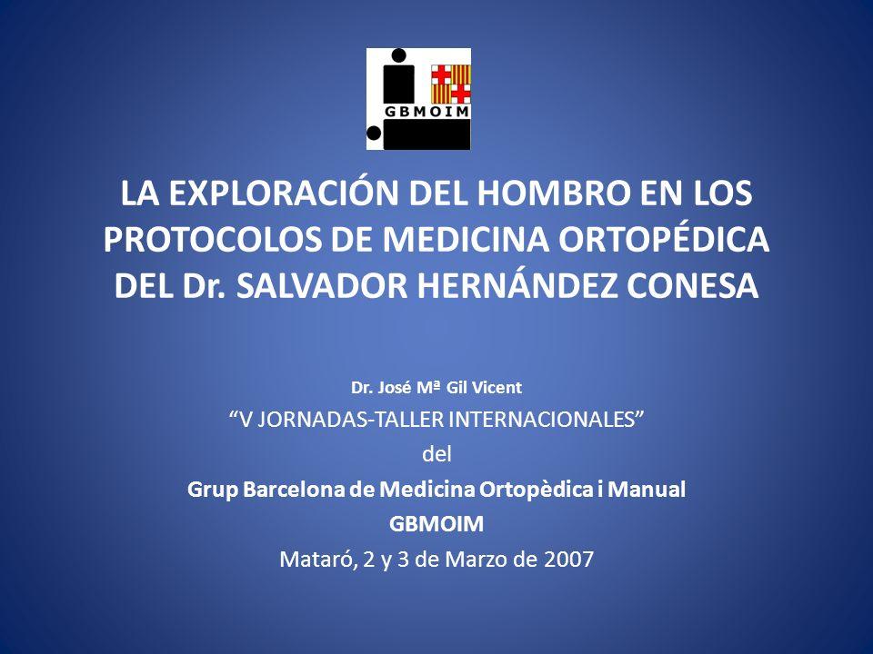LA EXPLORACIÓN DEL HOMBRO EN LOS PROTOCOLOS DE MEDICINA ORTOPÉDICA DEL Dr. SALVADOR HERNÁNDEZ CONESA Dr. José Mª Gil Vicent V JORNADAS-TALLER INTERNAC