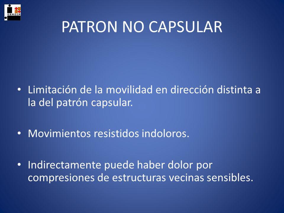 PATRON NO CAPSULAR Limitación de la movilidad en dirección distinta a la del patrón capsular. Movimientos resistidos indoloros. Indirectamente puede h