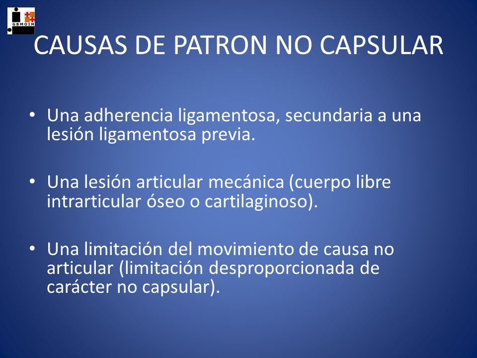 CAUSAS DE PATRON NO CAPSULAR Una adherencia ligamentosa, secundaria a una lesión ligamentosa previa. Una lesión articular mecánica (cuerpo libre intra