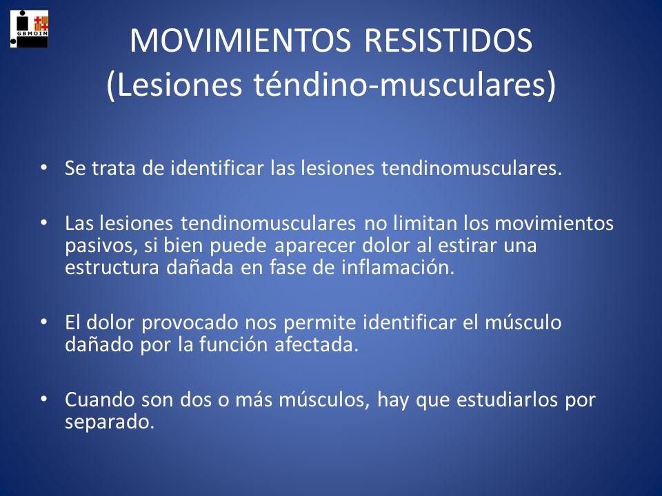 MOVIMIENTOS RESISTIDOS (Lesiones téndino-musculares) Se trata de identificar las lesiones tendinomusculares. Las lesiones tendinomusculares no limitan