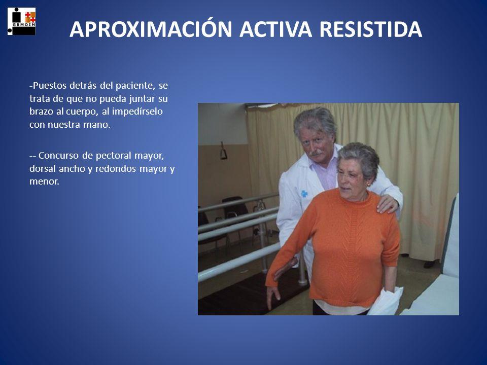 APROXIMACIÓN ACTIVA RESISTIDA -Puestos detrás del paciente, se trata de que no pueda juntar su brazo al cuerpo, al impedírselo con nuestra mano. -- Co