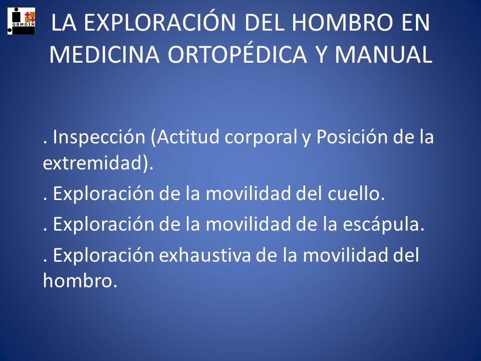 LA EXPLORACIÓN DEL HOMBRO EN MEDICINA ORTOPÉDICA Y MANUAL. Inspección (Actitud corporal y Posición de la extremidad).. Exploración de la movilidad del