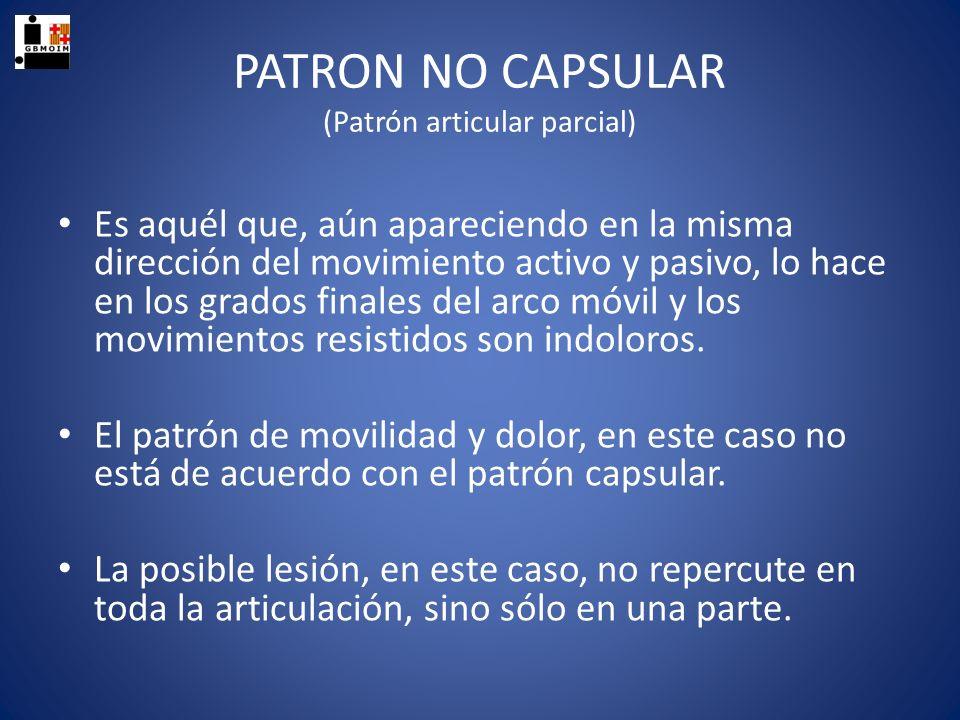 PATRON NO CAPSULAR (Patrón articular parcial) Es aquél que, aún apareciendo en la misma dirección del movimiento activo y pasivo, lo hace en los grado