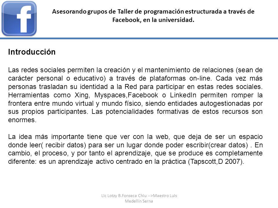 Asesorando grupos de Taller de programación estructurada a través de Facebook, en la universidad. Introducción Las redes sociales permiten la creación