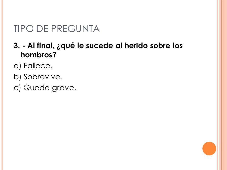 TIPO DE PREGUNTA 3. - Al final, ¿qué le sucede al herido sobre los hombros? a) Fallece. b) Sobrevive. c) Queda grave.