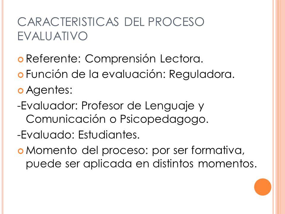 CARACTERISTICAS DEL PROCESO EVALUATIVO Referente: Comprensión Lectora. Función de la evaluación: Reguladora. Agentes: -Evaluador: Profesor de Lenguaje