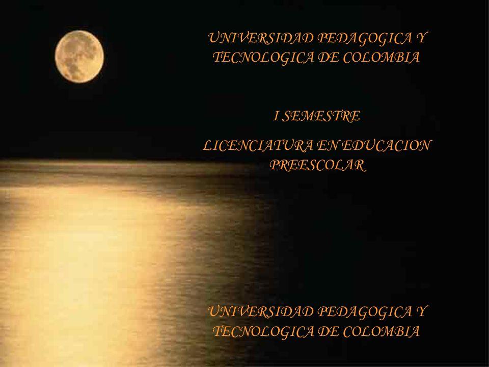 UNIVERSIDAD PEDAGOGICA Y TECNOLOGICA DE COLOMBIA I SEMESTRE LICENCIATURA EN EDUCACION PREESCOLAR UNIVERSIDAD PEDAGOGICA Y TECNOLOGICA DE COLOMBIA