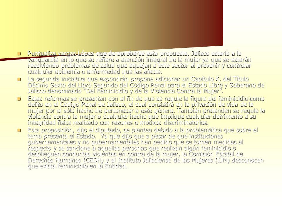 Puntualiza vargas López que de aprobarse esta propuesta, Jalisco estaría a la vanguardia en lo que se refiere a atención integral de la mujer ya que s