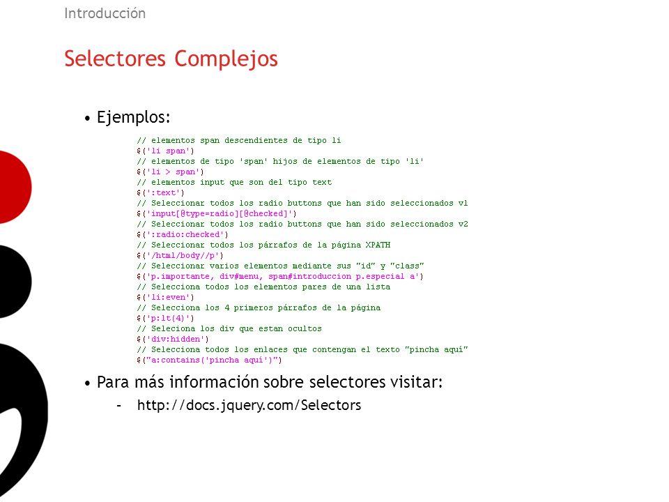 Selectores Complejos Introducción Ejemplos: Para más información sobre selectores visitar: –http://docs.jquery.com/Selectors