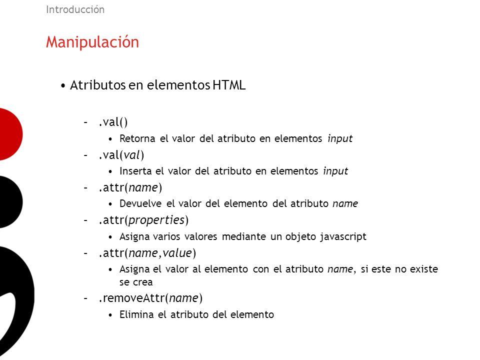 Manipulación Introducción Atributos en elementos HTML –.val() Retorna el valor del atributo en elementos input –.val(val) Inserta el valor del atribut