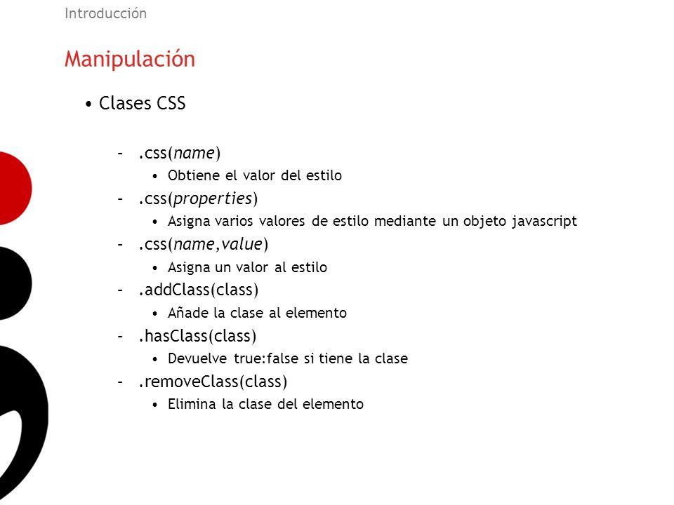 Manipulación Introducción Clases CSS –.css(name) Obtiene el valor del estilo –.css(properties) Asigna varios valores de estilo mediante un objeto java