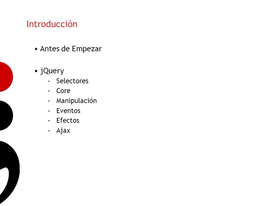 Introducción Antes de Empezar jQuery –Selectores –Core –Manipulación –Eventos –Efectos –Ajax